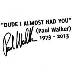 """DUDE I ALMOST HAD YOU"" Paul Walker"